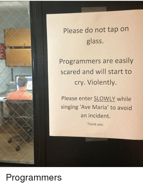 Singing, Thank You, and Glass: Please do not tap on  glass.  Programmers are easily  cry. Violently.  scared and will start to  Please enter SLOWLY while  singing 'Ave Maria' to avoid  an incident.  Thank you. Programmers