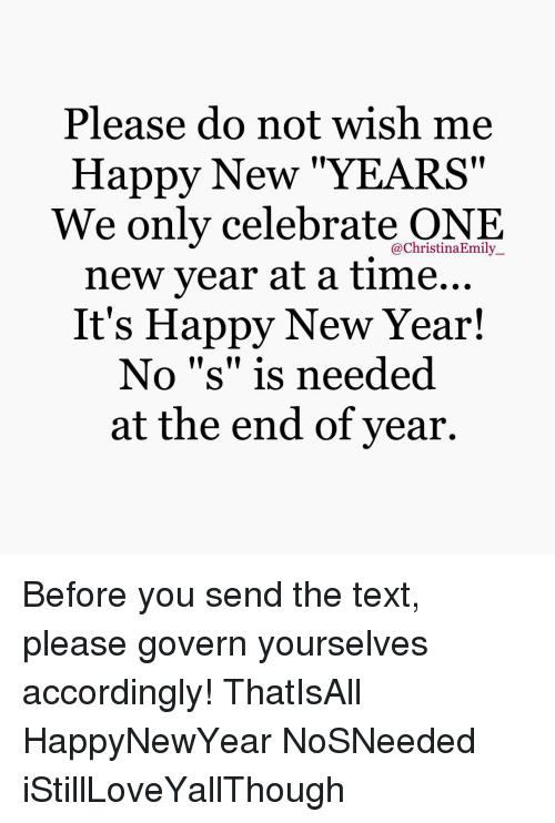 Please Do Not Wish Me Happy New YEARS We Only Celebrate ONE New Year ...