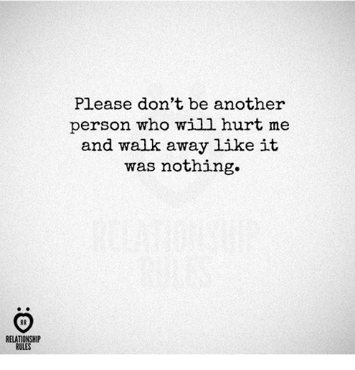 Another, Who, and Will: Please don't be another  person who will hurt me  and walk away like it  was nothing.  AR  RELATIONSHIP  RULES