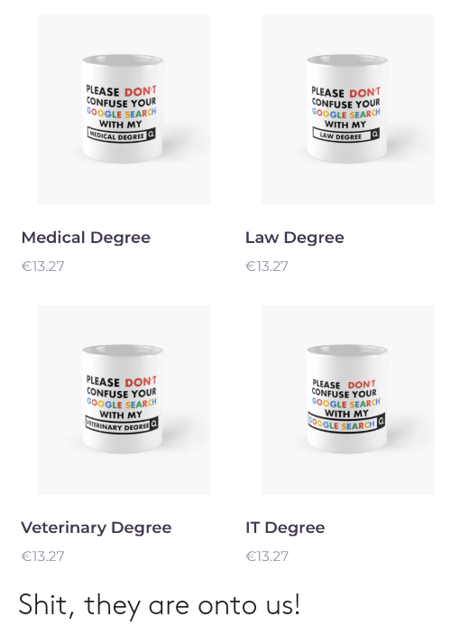 Google, Google Search, and Search: PLEASE DONT  CONFUSE YOUR  GOOGLE SEARCH  WITH ΜY  MEDICAL DEGREE Q  PLEASE DONT  CONFUSE YOUR  GOOGLE SEARCH  WITH ΜY  a  LAW DEGREE  Medical Degree  Law Degree  €13.27  €13.27  PLEASE DONT  CONFUSE YOUR  GOOGLE SEARCH  WITH MY  VETERINARY DEGREE  PLEASE DONT  CONFUSE YOUR  GOOGLE SEARCH  WITH MΥ  G00GLE SEARCH  Veterinary Degree  IT Degree  €13.27  €13.27 Shit, they are onto us!
