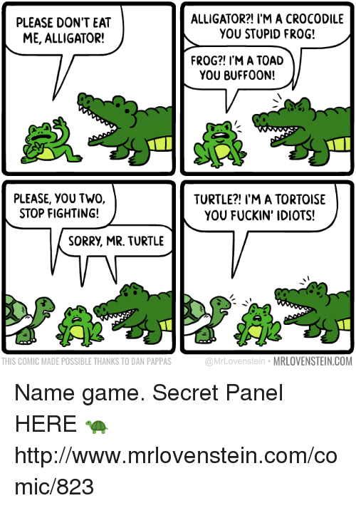 Memes, Sorry, and Alligator: PLEASE DON'T EAT  ME, ALLIGATOR!  ALLIGATOR?! I'M A CROCODILE  YOU STUPID FROG!  FROG?! I'M A TOAD  YOU BUFFO0N!  PLEASE, YOU TWO,  STOP FIGHTING!  TURTLE?! I'M A TORTOISE  YOU FUCKIN' IDIOTS!  SORRY, MR. TURTLE  THIS COMIC MADE POSSIBLE THANKS TO DAN PAPPAS  @MrLovenstein MRLOVENSTEIN.COM Name game.  Secret Panel HERE 🐢 http://www.mrlovenstein.com/comic/823