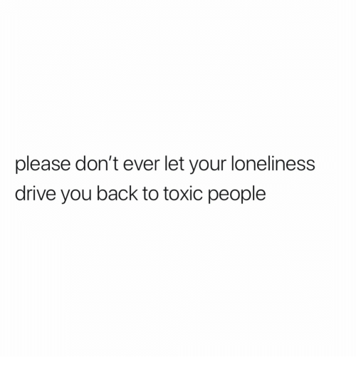 Drive, Loneliness, and Back: please don't ever let your loneliness  drive you back to toxic people