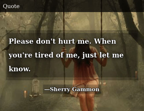 Please Don\'t Hurt Me When You\'re Tired of Me Just Let Me ...