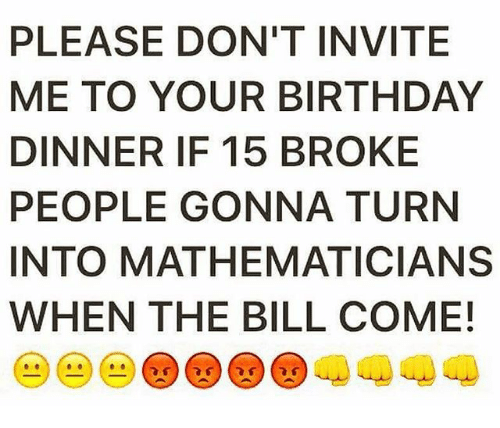 Please dont invite me to your birthday dinner if 15 broke people birthday memes and please dont invite me to your birthday stopboris Images