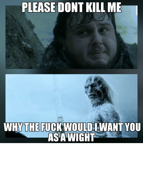 Army, Fuck, and How: PLEASE DONT KILL ME  WHYTHE FUCK WOULD IWANT YOU  ASA WIGHT How Sam tarly survives all army of dead encounters