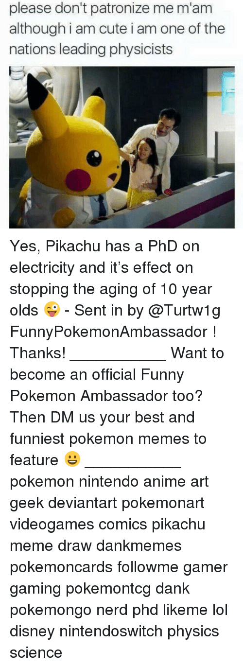 Anime, Cute, and Dank: please don't patronize me m'am  although i am cute i am one of the  nations leading physicists Yes, Pikachu has a PhD on electricity and it's effect on stopping the aging of 10 year olds 😜 - Sent in by @Turtw1g FunnyPokemonAmbassador ! Thanks! ___________ Want to become an official Funny Pokemon Ambassador too? Then DM us your best and funniest pokemon memes to feature 😀 ___________ pokemon nintendo anime art geek deviantart pokemonart videogames comics pikachu meme draw dankmemes pokemoncards followme gamer gaming pokemontcg dank pokemongo nerd phd likeme lol disney nintendoswitch physics science