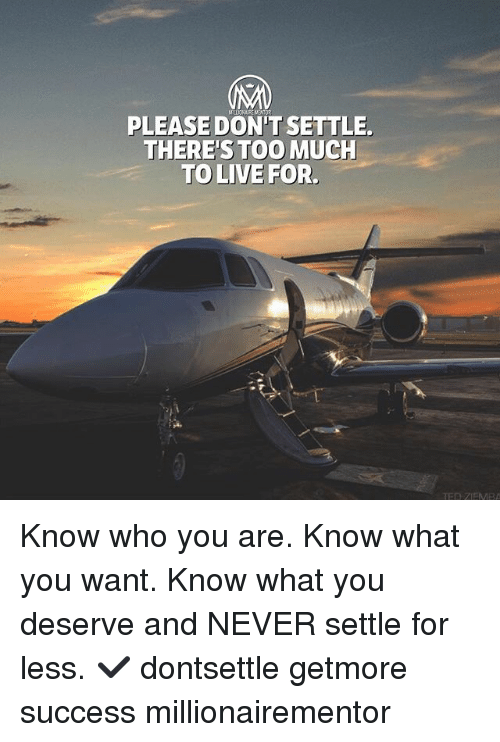 Memes, Too Much, and Live: PLEASE DON'T SETTLE  THERE'S TOO MUCH  TO LIVE FOR. Know who you are. Know what you want. Know what you deserve and NEVER settle for less. ✔️ dontsettle getmore success millionairementor