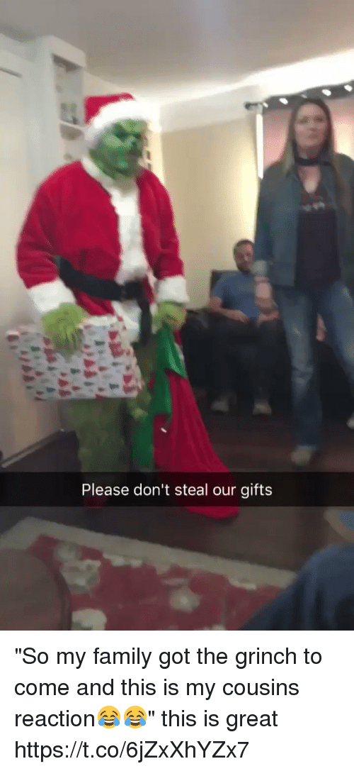 "Family, The Grinch, and Girl Memes: Please don't steal our gifts ""So my family got the grinch to come and this is my cousins reaction😂😂"" this is great https://t.co/6jZxXhYZx7"
