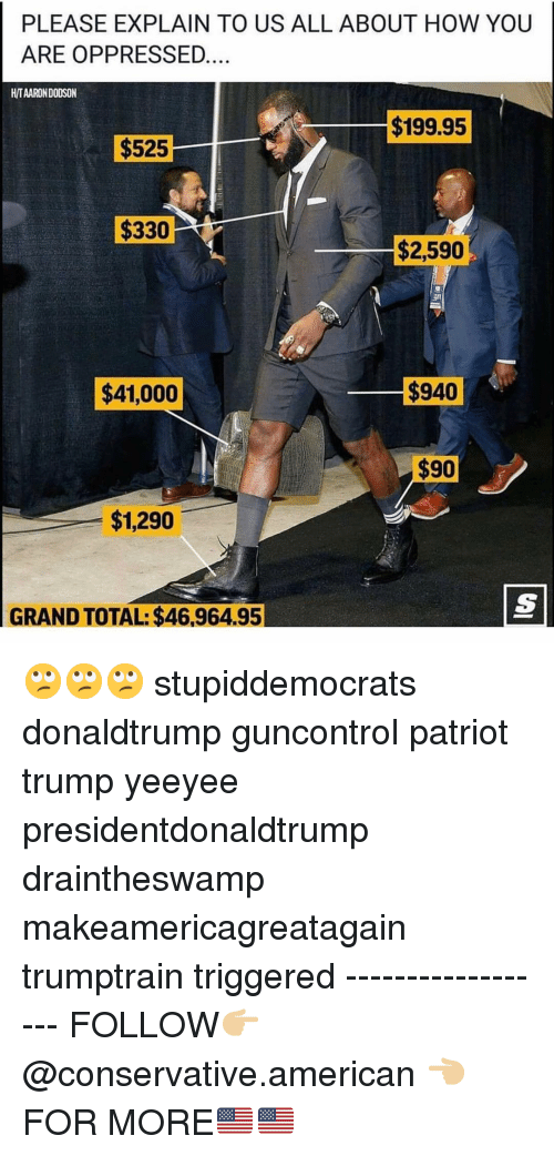 Memes, American, and Trump: PLEASE EXPLAIN TO US ALL ABOUT HOW YOUU  ARE OPPRESSED  H/TAARON DODSON  $199.95  $525  $330  $2,590  $41,000  $940  $1,290  GRAND TOTAL: $46,964.95 🙄🙄🙄 stupiddemocrats donaldtrump guncontrol patriot trump yeeyee presidentdonaldtrump draintheswamp makeamericagreatagain trumptrain triggered ------------------ FOLLOW👉🏼 @conservative.american 👈🏼 FOR MORE🇺🇸🇺🇸