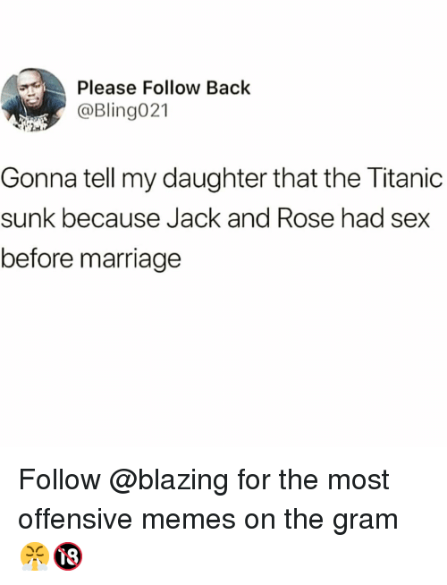 Funny, Marriage, and Memes: Please Follow Back  @Bling021  Gonna tell my daughter that the Titanic  sunk because Jack and Rose had sex  before marriage Follow @blazing for the most offensive memes on the gram 😤🔞