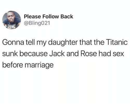 Marriage, Sex, and Titanic: Please Follow Back  @Bling021  Gonna tell my daughter that the Titanic  sunk because Jack and Rose had sex  before marriage