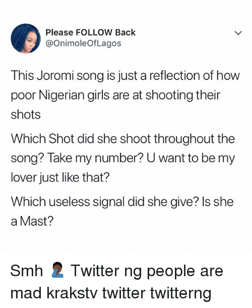 Girls, Memes, and Smh: Please FOLLOW Back  @OnimoleOfLagos  This Joromi song is just a reflection of how  poor Nigerian girls are at shooting their  shots  Which Shot did she shoot throughout the  song? Take my number? U want to be my  lover just like that?  Which useless signal did she give? ls she  a Mast? Smh 🤦🏿♂️ Twitter ng people are mad krakstv twitter twitterng