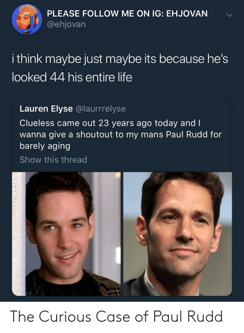 Life, Clueless, and Today: PLEASE FOLLOW ME ON IG: EHJOVAN  @ehjovarn  i think maybe just maybe its because he's  looked 44 his entire life  Lauren Elyse @laurrrelyse  Clueless came out 23 years ago today and I  wanna give a shoutout to my mans Paul Rudd for  barely aging  Show this thread The Curious Case of Paul Rudd