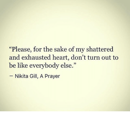"""Be Like, Memes, and Heart: """"Please, for the sake of my shattered  and exhausted heart, don't turn out to  be like everybody else.""""  -Nikita Gill, A Prayer"""