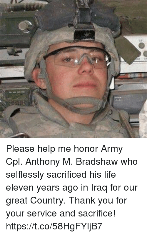 Life, Memes, and Army: Please help me honor Army Cpl. Anthony M. Bradshaw who selflessly sacrificed his life eleven years ago in Iraq for our great Country. Thank you for your service and sacrifice! https://t.co/58HgFYljB7