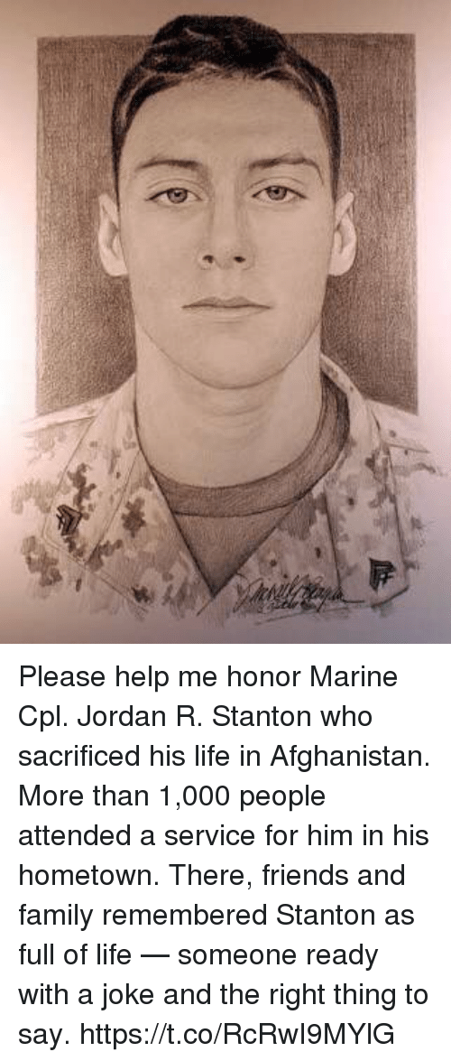 Family, Friends, and Life: Please help me honor Marine Cpl. Jordan R. Stanton who sacrificed his life in Afghanistan. More than 1,000 people attended a service for him in his hometown. There, friends and family remembered Stanton as full of life — someone ready with a joke and the right thing to say. https://t.co/RcRwI9MYlG