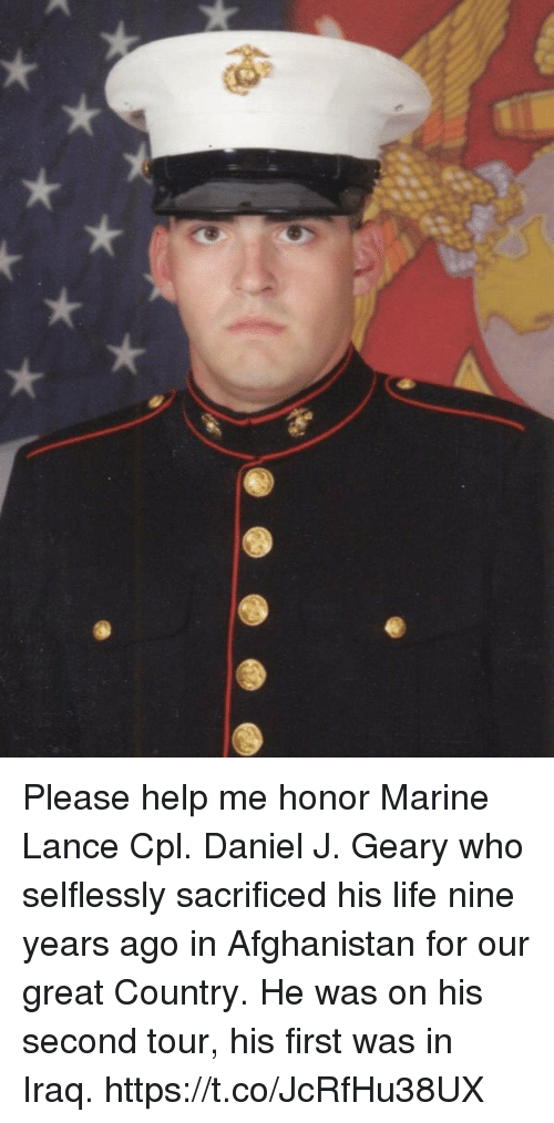 Life, Memes, and Afghanistan: Please help me honor  Marine Lance Cpl. Daniel J. Geary who selflessly sacrificed his life nine years ago in Afghanistan for our great Country.  He was on his second tour, his first was in Iraq. https://t.co/JcRfHu38UX