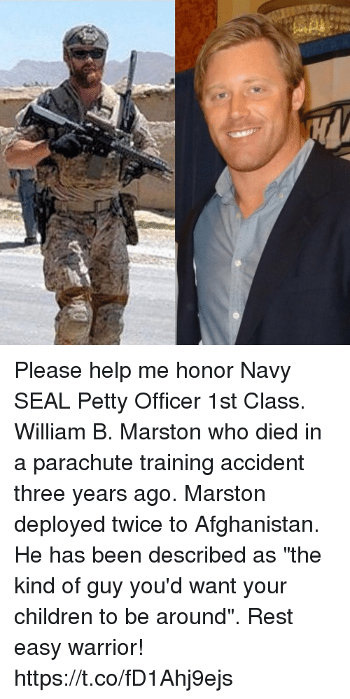 "Children, Memes, and Petty: Please help me honor Navy SEAL Petty Officer 1st Class. William B. Marston who died in a parachute training accident three years ago. Marston deployed twice to Afghanistan. He has been described as ""the kind of guy you'd want your children to be around"". Rest easy warrior! https://t.co/fD1Ahj9ejs"