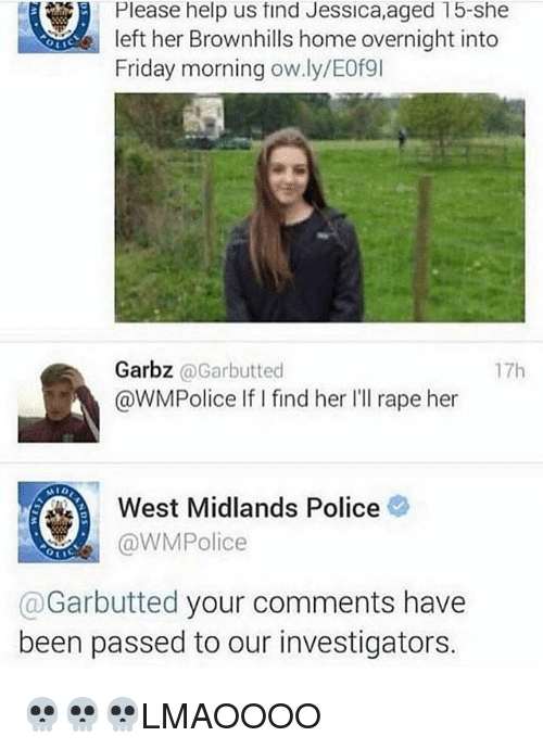 Friday, Memes, and Police: Please help us find Jessica,aged 15-she  left her Brownhills home overnight into  Friday morning ow.ly/E0例  Garbz @Garbutted  @WMPolice IifI find her Ill rape her  17h  West Midlands Police  @WMPolice  @Garbutted your comments have  been passed to our investigators. 💀💀💀LMAOOOO