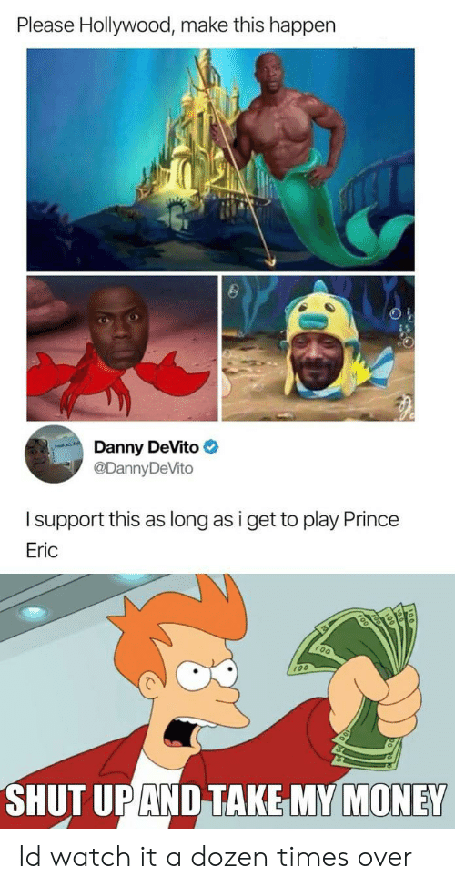 Money, Prince, and Shut Up: Please Hollywood, make this happen  Danny DeVito  @DannyDeVito  Isupport this as long as i get to play Prince  Eric  100  SHUT UP AND TAKE MY MONEY Id watch it a dozen times over