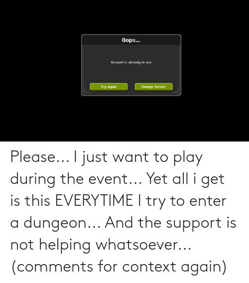Play, The Event, and Dungeon: Please... I just want to play during the event... Yet all i get is this EVERYTIME I try to enter a dungeon... And the support is not helping whatsoever... (comments for context again)