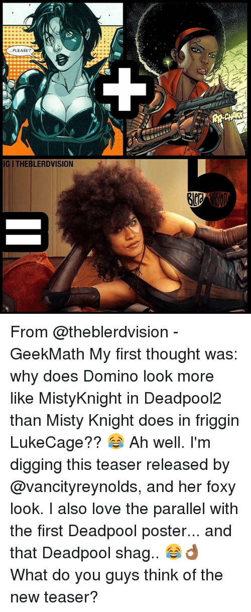 Love, Memes, and Deadpool: PLEASE?  IGI THEBLERDVISION From @theblerdvision - GeekMath My first thought was: why does Domino look more like MistyKnight in Deadpool2 than Misty Knight does in friggin LukeCage?? 😂 Ah well. I'm digging this teaser released by @vancityreynolds, and her foxy look. I also love the parallel with the first Deadpool poster... and that Deadpool shag.. 😂👌🏾 What do you guys think of the new teaser?