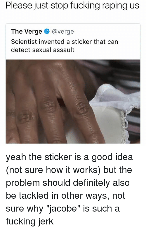 "Definitely, Fucking, and Memes: Please just stop fucking raping us  The Verge @verge  Scientist invented a sticker that can  detect sexual assault yeah the sticker is a good idea (not sure how it works) but the problem should definitely also be tackled in other ways, not sure why ""jacobe"" is such a fucking jerk"