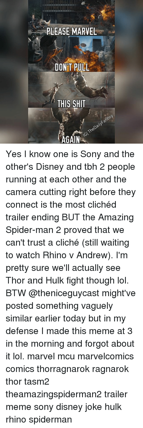 Disney, Lol, and Meme: PLEASE MARVEL  DONT PULL  THIS SHIT  AGAIN Yes I know one is Sony and the other's Disney and tbh 2 people running at each other and the camera cutting right before they connect is the most clichéd trailer ending BUT the Amazing Spider-man 2 proved that we can't trust a cliché (still waiting to watch Rhino v Andrew). I'm pretty sure we'll actually see Thor and Hulk fight though lol. BTW @theniceguycast might've posted something vaguely similar earlier today but in my defense I made this meme at 3 in the morning and forgot about it lol. marvel mcu marvelcomics comics thorragnarok ragnarok thor tasm2 theamazingspiderman2 trailer meme sony disney joke hulk rhino spiderman