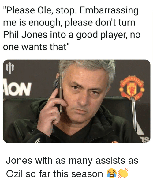 """Memes, Good, and 🤖: """"Please Ole, stop. Embarrassing  me is enough, please don't turn  Phil Jones into a good player, no  one wants that""""  Hr  ION Jones with as many assists as Ozil so far this season 😂👏"""