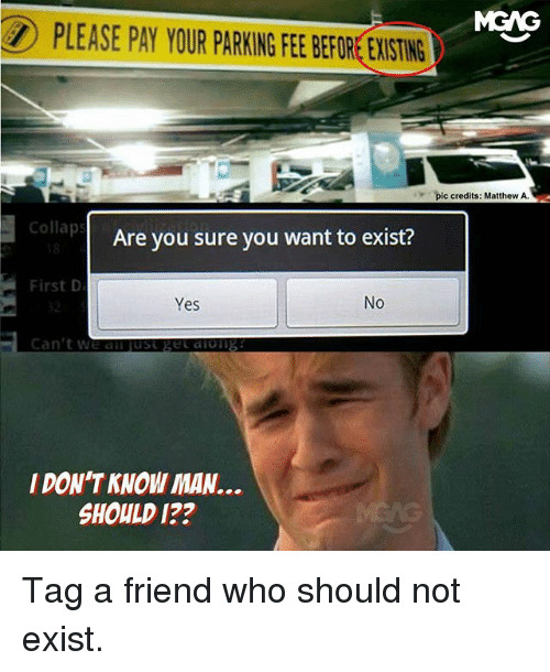 Memes, 🤖, and Als: PLEASE PAY YOUR PARKING FEE BEFORE EXISTING  pic credits: Matthew A.  Collaps  Are you sure you want to exist?  First D  Yes  No  Can't we al just get aiong  I DON'T KNOW MAN..  SHOULD 1?? Tag a friend who should not exist.