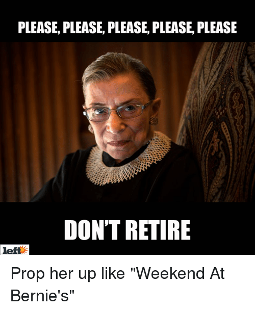 """Memes, Bernie, and 🤖: PLEASE, PLEASE, PLEASE, PLEASE, PLEASE  DON'T RETIRE  left Prop her up like """"Weekend At Bernie's"""""""