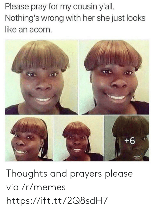 Memes, Her, and Acorn: Please pray for my cousin y'all.  Nothing's wrong with her she just looks  like an acorn  +6 Thoughts and prayers please via /r/memes https://ift.tt/2Q8sdH7