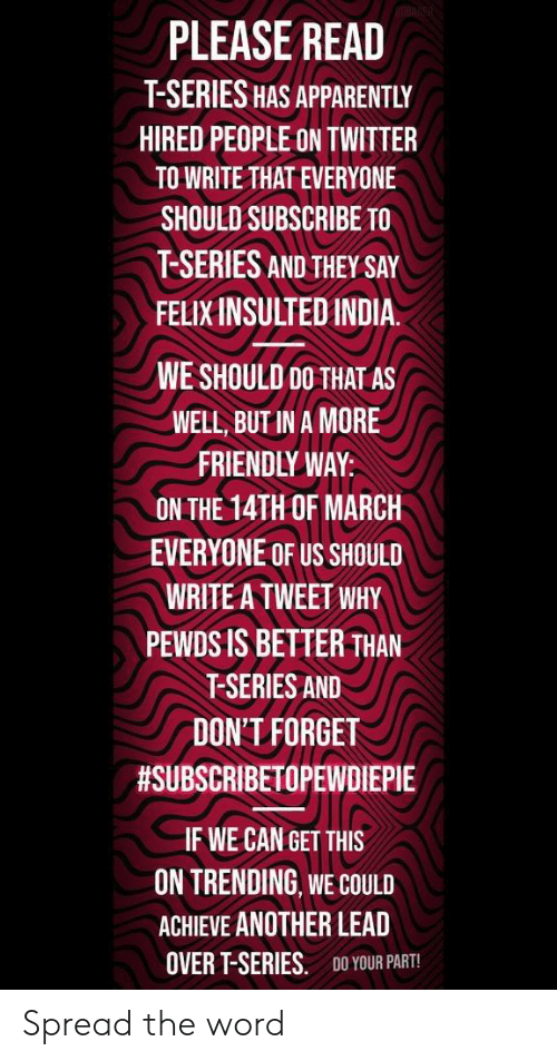 Apparently, Twitter, and Word: PLEASE READ  T-SERIES HAS APPARENTLY  HIRED PEOPLE ON TWITTER  TO WRITE THAT EVERYONE  SHOULD SUBSCRIBE TO  T-SERIES AND THEY SAY  FELIX INSULTEDINDIA.  WE SHOULD 00 THAT AS  WELL, BUT IN A MORE  FRIENDLY WAY:  ON THE 14TH OF MARCH  EVERYONE OF US SHOULD  WRITE A TWEET WHY  PEWDS IS BETTER THAN  T-SERIES AND  DON'T FORGET  #SUBSCRIBETOPEWDIEPIE  IF WE CAN GET THIS  ON TRENDING WE COULD  ACHIEVE ANOTHER LEAD  OVER T-SERIES.  DO YOUR PART! Spread the word