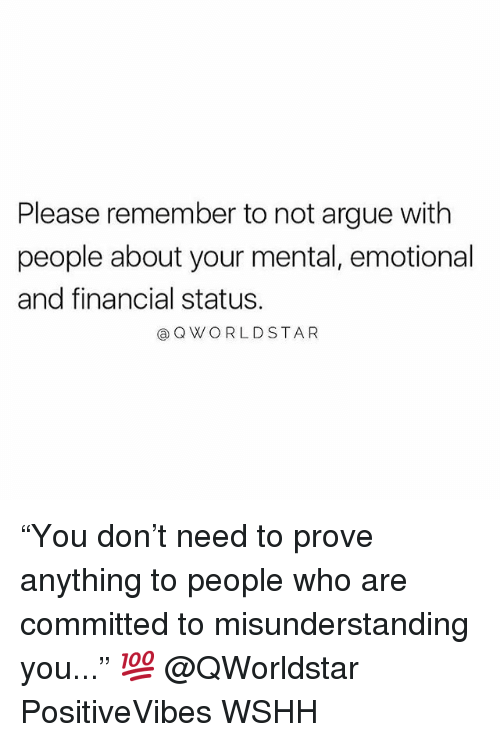 "Arguing, Memes, and Worldstar: Please remember to not argue with  people about your mental, emotional  and financial status.  @Q WORLDSTAR ""You don't need to prove anything to people who are committed to misunderstanding you..."" 💯 @QWorldstar PositiveVibes WSHH"