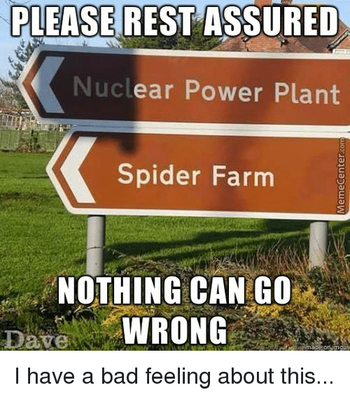 Bad, Funny, and Spider: PLEASE REST ASSURED  Nuclear Power Plant  Spider Farm  NOTHING CAN GO  WRONG  Dave I have a bad feeling about this...