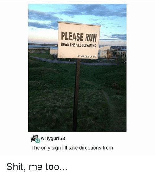 Memes, Run, and Shit: PLEASE RUN  DOWN THE HILL SCREAMING  BY ORDER OF ME  willygurl68  The only sign I'll take directions from Shit, me too...