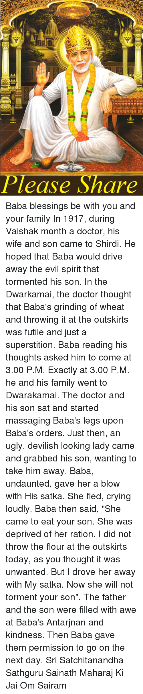 "Memes, 🤖, and Rational: Please Share Baba blessings be with you and your family  In 1917, during Vaishak month a doctor, his wife and son came to Shirdi. He hoped that Baba would drive away the evil spirit that tormented his son. In the Dwarkamai, the doctor thought that Baba's grinding of wheat and throwing it at the outskirts was futile and just a superstition. Baba reading his thoughts asked him to come at 3.00 P.M. Exactly at 3.00 P.M. he and his family went to Dwarakamai. The doctor and his son sat and started massaging Baba's legs upon Baba's orders. Just then, an ugly, devilish looking lady came and grabbed his son, wanting to take him away. Baba, undaunted, gave her a blow with His satka. She fled, crying loudly. Baba then said, ""She came to eat your son. She was deprived of her ration. I did not throw the flour at the outskirts today, as you thought it was unwanted. But I drove her away with My satka. Now she will not torment your son"". The father and the son were filled with awe at Baba's Antarjnan and kindness. Then Baba gave them permission to go on the next day.  Sri Satchitanandha Sathguru Sainath Maharaj Ki Jai Om Sairam"