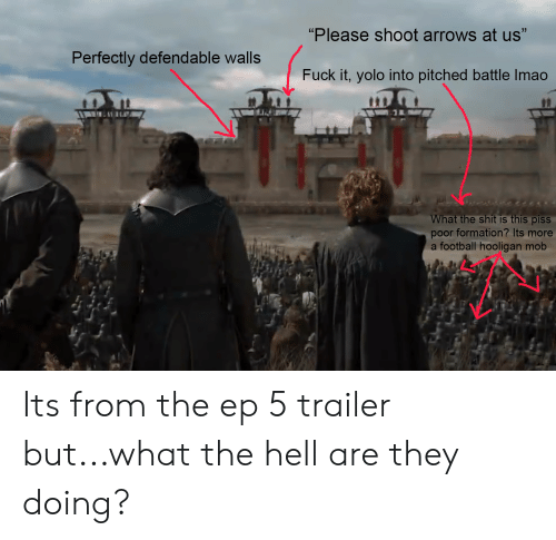 "Football, Shit, and Yolo: ""Please shoot arrows at us""  Perfectly defendable walls  Fuck it, yolo into pitched battle Imao  What the shit is this pisS  poor formation? Its more  a football hooligan mob Its from the ep 5 trailer but...what the hell are they doing?"