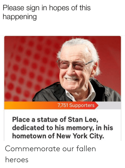 New York, Stan, and Stan Lee: Please sign in hopes of this  happening  7,751 Supporters  Place a statue of Stan Lee,  dedicated to his memory, in his  hometown of New York City. Commemorate our fallen heroes
