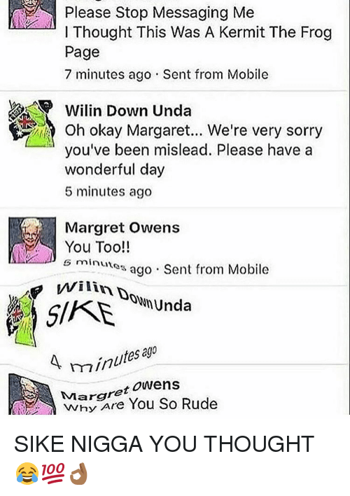 Kermit the Frog, Memes, and Rude: Please Stop Messaging Me  l Thought This Was A Kermit The Frog  Page  7 minutes ago Sent from Mobile  Wilin Down Unda  Oh okay Were very you've been mislead. Please have a  wonderful day  5 minutes ago  Margret Owens  You Too!!  minutes ago Sent from Mobile  i SIKE  hunda  minutes  Margret Owens  You So Rude SIKE NIGGA YOU THOUGHT 😂💯👌🏾