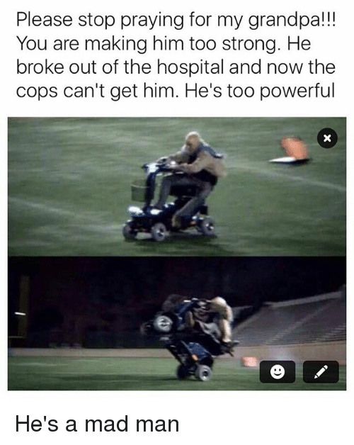 Funny, Grandpa, and Hospital: Please stop praying for my grandpa!!  You are making him too strong. He  broke out of the hospital and now the  cops can't get him. He's too powerful He's a mad man