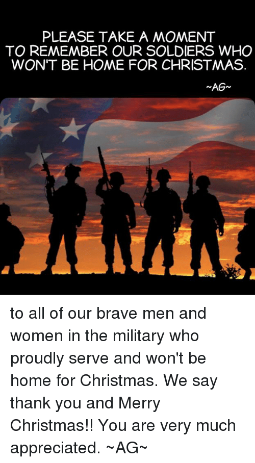 PLEASE TAKE a MOMENT TO REMEMBER OUR SOLDIERS WHO WON'T BE HOME FOR CHRISTMAS AG to All of Our Brave Men and Women in the Military Who Proudly Serve and ...