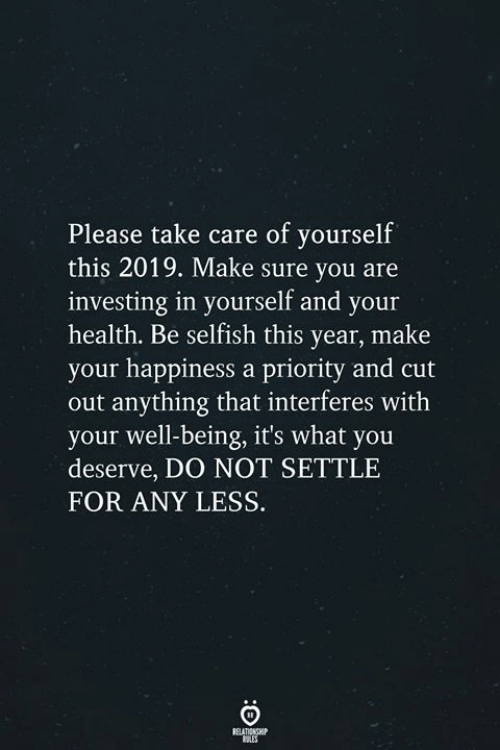 Happiness, Take Care, and Investing: Please take care of yourself  this 2019. Make sure you are  investing in yourself and your  health. Be selfish this year, make  your happiness a priority and cut  out anything that interferes with  your well-being, it's what you  deserve, DO NOT SETTLE  FOR ANY LESS.  RELATIONSH  SLES