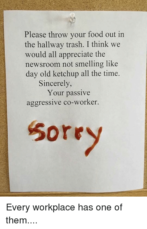 Memes, Passive Aggressive, and Sincerely: Please throw your food out in  the hallway trash. I think we  would all appreciate the  newsroom not smelling like  day old ketchup all the time.  Sincerely,  Your passive  aggressive co-worker  Sorr Every workplace has one of them....