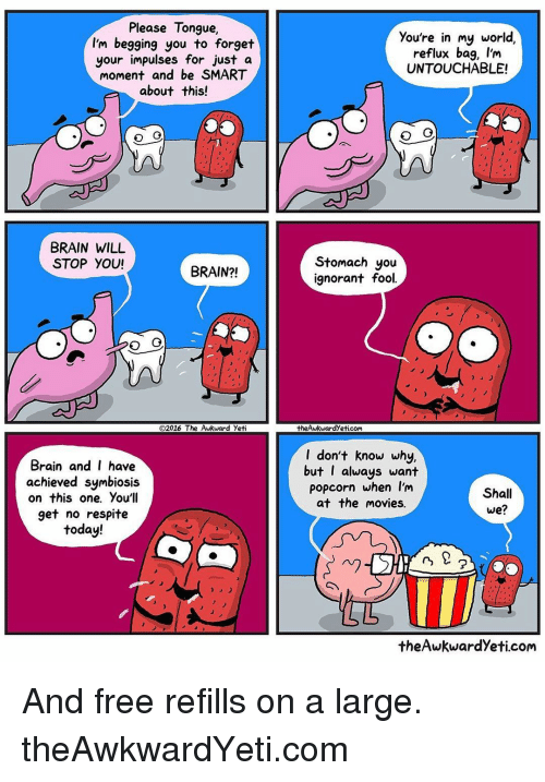 Awkward Yeti, Brains, and Memes: Please Tongue  I'm begging you to forget  your impulses for just a  moment and be SMART  about this!  BRAIN WILL  STOP YOU!  BRAIN?!  O2016 The Awkward yeti  Brain and I have  achieved symbiosis  on this one. You'll  get no respite  today!  a  you're in my world,  reflux bag, I'm  UNTOUCHABLE!  Stomach you  ignorant fool.  theAwkwardyeticom  I don't know why,  but I always want  Popcorn when I'm  Shall  at the movies.  we?  theAwkwardyeti.com And free refills on a large. theAwkwardYeti.com