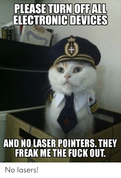 Reddit, Fuck, and Laser: PLEASE TURN OFFALL  ELECTRONIC DEVICES  AND NO LASER POINTERS. THEY  FREAK ME THE FUCK OUT No lasers!