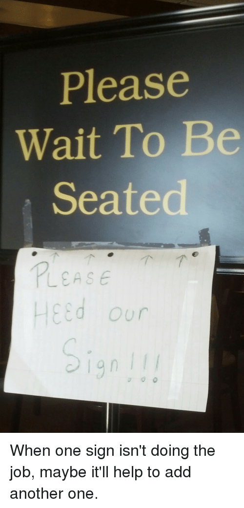 Please Wait To Be Seated Our When One Sign Isnt Doing The Job Maybe