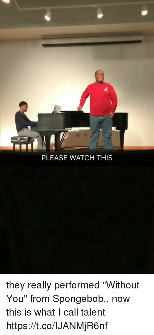"SpongeBob, Watch, and Relatable: PLEASE WATCH THIS they really performed ""Without You"" from Spongebob.. now this is what I call talent https://t.co/IJANMjR6nf"