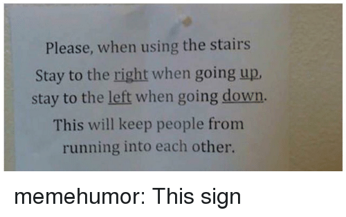 Tumblr, Blog, and Http: Please, when using the stairs  Stay to the right when going up  stay to the left when going down.  This will keep people from  running into each other. memehumor:  This sign