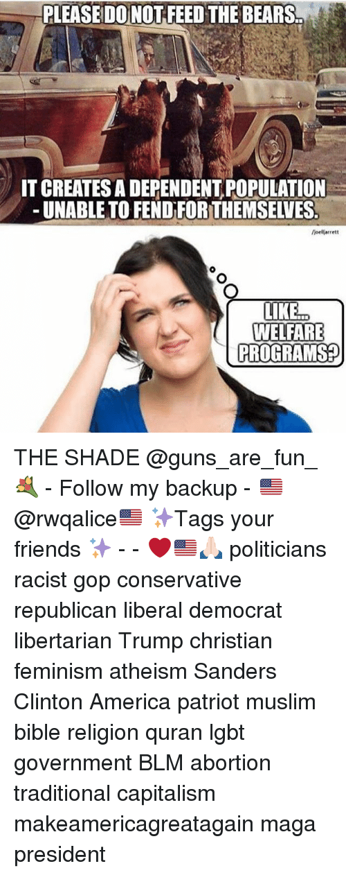 America, Feminism, and Friends: PLEASEDO NOT FEED THE BEARS..  0  IT CREATES A DEPENDENT POPULATION  -UNABLE TO FEND FORTHEMSELVES  oellarrett  WELFARE  PROGRAMS? THE SHADE @guns_are_fun_💐 - Follow my backup - 🇺🇸 @rwqalice🇺🇸 ✨Tags your friends ✨ - - ❤️🇺🇸🙏🏻 politicians racist gop conservative republican liberal democrat libertarian Trump christian feminism atheism Sanders Clinton America patriot muslim bible religion quran lgbt government BLM abortion traditional capitalism makeamericagreatagain maga president